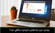 ویندوز سرور ویندوز چه تفاوتی با ویندوز دسکتاپ دارد؟